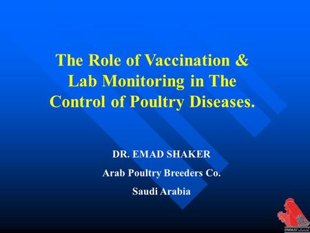 DR. EMAD SHAKER Arab Poultry Breeders Co. Saudi Arabia The Role of Vaccination & Lab Monitoring in The Control of Poultry Diseases.