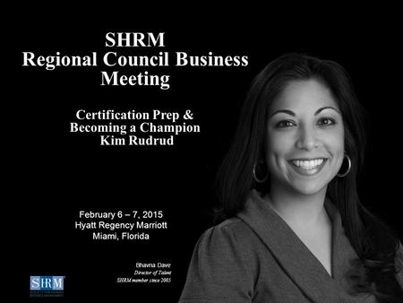 © SHRM 2015 1 SHRM Regional Council Business Meeting Certification Prep & Becoming a Champion Kim Rudrud Bhavna Dave Director of Talent SHRM member since.