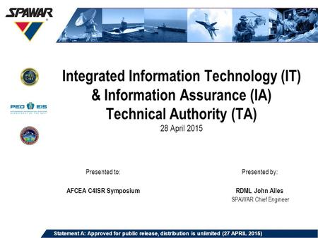 Integrated Information Technology (IT) & Information Assurance (IA) Technical Authority (TA) 28 April 2015 Presented by: RDML John Ailes SPAWAR Chief Engineer.