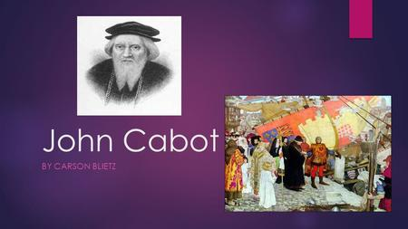 John Cabot BY CARSON BLIETZ. John is a famous English explorer. He is famous for discovering Canada and the rest of the continent North America for the.