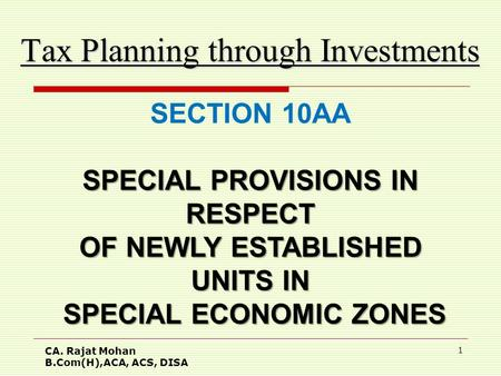 CA. Rajat Mohan B.Com(H),ACA, ACS, DISA 1 Tax Planning through Investments SECTION 10AA SPECIAL PROVISIONS IN RESPECT OF NEWLY ESTABLISHED UNITS IN SPECIAL.