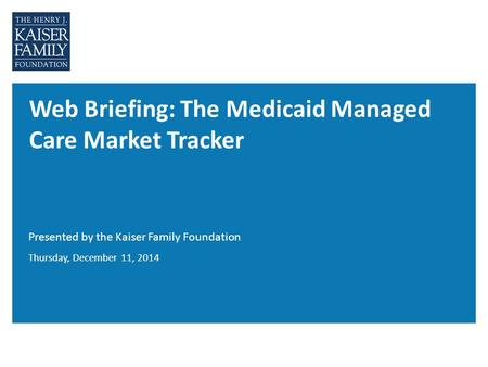 Web Briefing: The Medicaid Managed Care Market Tracker Presented by the Kaiser Family Foundation Thursday, December 11, 2014.