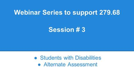 Webinar Series to support 279.68 Session # 3 ●Students with Disabilities ●Alternate Assessment.