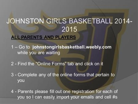 "JOHNSTON GIRLS BASKETBALL 2014- 2015 ALL PARENTS AND PLAYERS 1 – Go to johnstongirlsbasketball.weebly.com while you are waiting 2 - Find the ""Online Forms"""