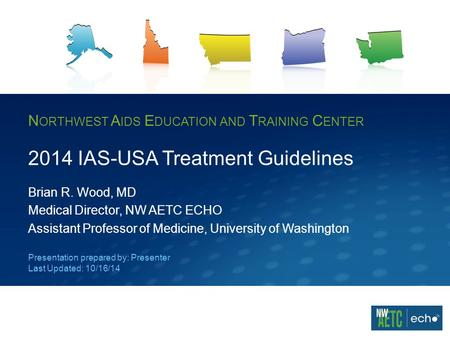 N ORTHWEST A IDS E DUCATION AND T RAINING C ENTER 2014 IAS-USA Treatment Guidelines Brian R. Wood, MD Medical Director, NW AETC ECHO Assistant Professor.