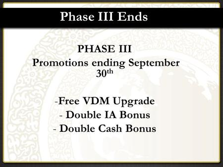 Phase III Ends PHASE III Promotions ending September 30 th -Free VDM Upgrade - Double IA Bonus - Double Cash Bonus.