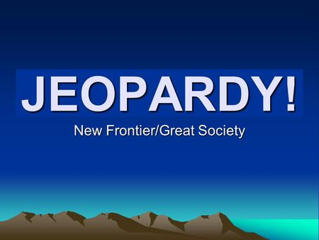 Click Once to Begin JEOPARDY! New Frontier/Great Society.