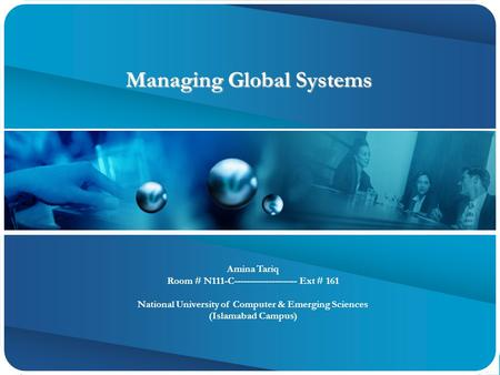 Managing Global Systems Managing Global Systems Amina Tariq Room # N111-C-------------------- Ext # 161 National University of Computer & Emerging Sciences.