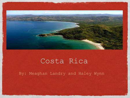 Costa Rica By: Meaghan Landry and Haley Wynn. o Costa Rica is known as the Land of Peace o Over 100 years of political stability o Christopher Columbus.