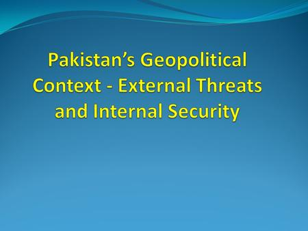 Sequence Strategic location of Pakistan Geo-Politics of Muslim World Geo Political Importance of Pakistan External Threats To Pakistan Internal Security.