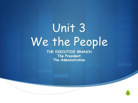 Unit 3 We the People THE EXECUTIVE BRANCH The President The Administration.