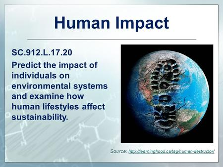 Human Impact SC.912.L.17.20 Predict the impact of individuals on environmental systems and examine how human lifestyles affect sustainability. Source: