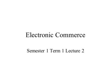 Electronic Commerce Semester 1 Term 1 Lecture 2. Forces Fuelling E-Commerce Interest in e-commerce is being fuelled by: –Economic forces –Customer interaction.