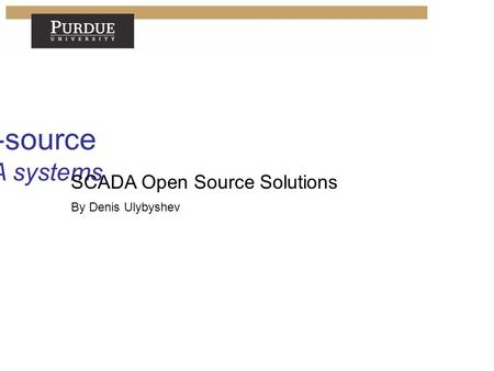 Open-source SCADA systems Denis Ulybyshev SCADA Open Source Solutions By Denis Ulybyshev.