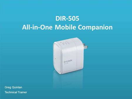DIR-505 All-in-One Mobile Companion Greg Quinlan Technical Trainer.