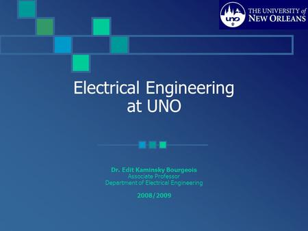 Electrical Engineering at UNO Dr. Edit Kaminsky Bourgeois Associate Professor Department of Electrical Engineering 2008/2009.