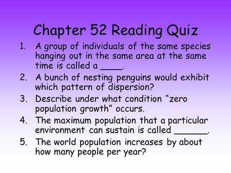 Chapter 52 Reading Quiz A group of individuals of the same species hanging out in the same area at the same time is called a ____. A bunch of nesting penguins.