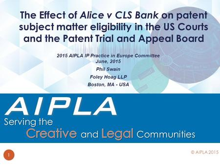 2015 AIPLA IP Practice in Europe Committee June, 2015 Phil Swain Foley Hoag LLP Boston, MA - USA The Effect of Alice v CLS Bank on patent subject matter.