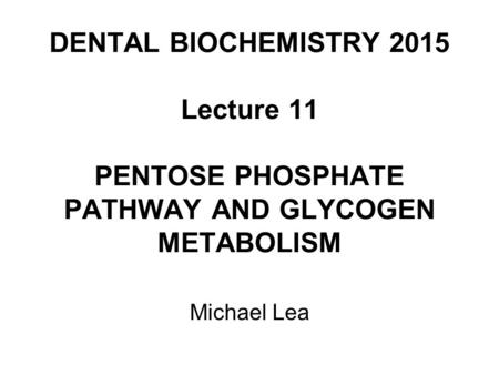 DENTAL BIOCHEMISTRY 2015 Lecture 11 PENTOSE PHOSPHATE PATHWAY AND GLYCOGEN METABOLISM Michael Lea.