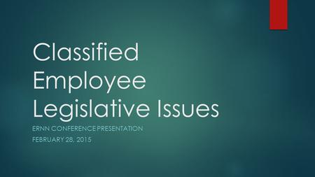 Classified Employee Legislative Issues ERNN CONFERENCE PRESENTATION FEBRUARY 28, 2015.