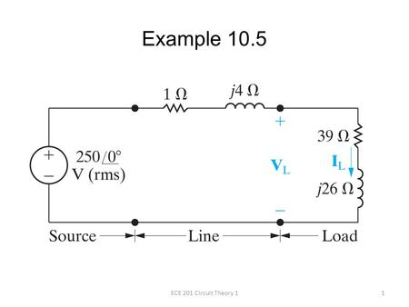 Example 10.5 1ECE 201 Circuit Theory 1. A load having an impedance of 39 + j26 Ω is fed from a voltage source through a line having an impedance of 1.