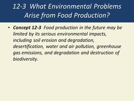 12-3 What Environmental Problems Arise from Food Production? Concept 12-3 Food production in the future may be limited by its serious environmental impacts,