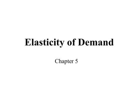 Elasticity of Demand Chapter 5. Slope of Demand Curves All demand curves do not have the same slope Slope indicates responsiveness of buyers to a change.