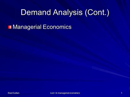 Demand Analysis (Cont.) Managerial Economics 1 Lect. In managerial economics Riad Sultan.