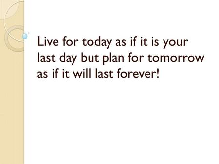 Live for today as if it is your last day but plan for tomorrow as if it will last forever!