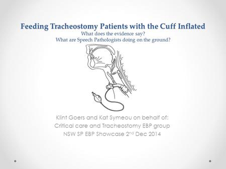 Feeding Tracheostomy Patients with the Cuff Inflated What does the evidence say? What are Speech Pathologists doing on the ground? Klint Goers and Kat.