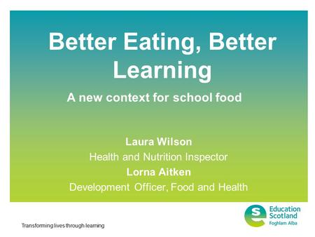 Transforming lives through learning Better Eating, Better Learning Laura Wilson Health and Nutrition Inspector Lorna Aitken Development Officer, Food and.