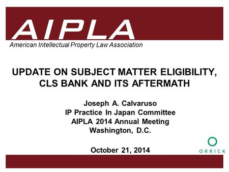 1 1 1 AIPLA Firm Logo American Intellectual Property Law Association UPDATE ON SUBJECT MATTER ELIGIBILITY, CLS BANK AND ITS AFTERMATH Joseph A. Calvaruso.