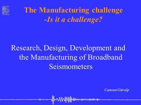 The Manufacturing challenge -Is it a challenge? Research, Design, Development and the Manufacturing of Broadband Seismometers Cansun Güralp.