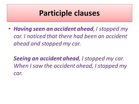 Participle clauses Having seen an accident ahead, I stopped my car. I noticed that there had been an accident ahead and stopped my car. Seeing an accident.