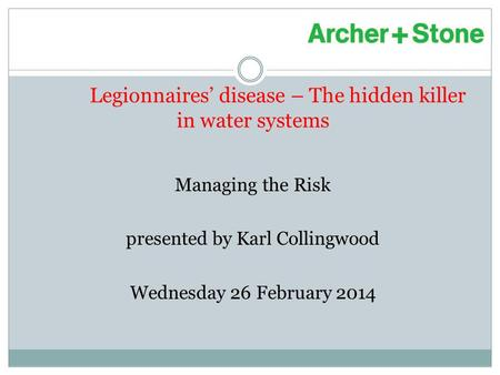 Legionnaires' disease – The hidden killer in water systems Managing the Risk presented by Karl Collingwood Wednesday 26 February 2014.