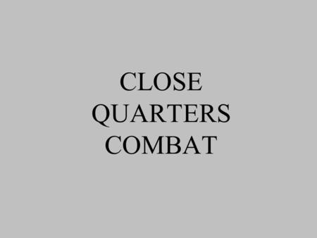 CLOSE QUARTERS COMBAT. WHAT IS CLOSE QUARTERS COMBAT? Close Quarters Combat is special room and building clearing techniques that can be employed by all.