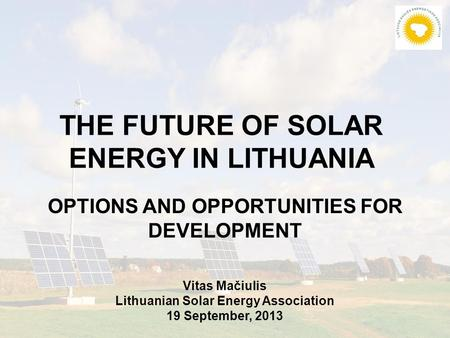 THE FUTURE OF SOLAR ENERGY IN LITHUANIA OPTIONS AND OPPORTUNITIES FOR DEVELOPMENT Vitas Mačiulis Lithuanian Solar Energy Association 19 September, 2013.