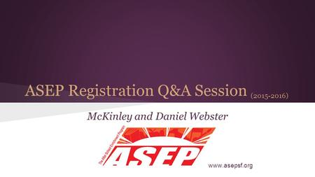 ASEP Registration Q&A Session (2015-2016) McKinley and Daniel Webster www.asepsf.org.