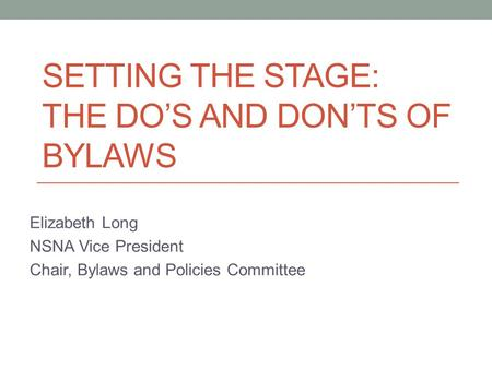 SETTING THE STAGE: THE DO'S AND DON'TS OF BYLAWS Elizabeth Long NSNA Vice President Chair, Bylaws and Policies Committee.