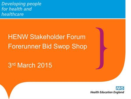 HENW Stakeholder Forum Forerunner Bid Swop Shop 3 rd March 2015.