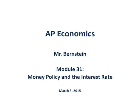 AP Economics Mr. Bernstein Module 31: Money Policy and the Interest Rate March 3, 2015.
