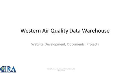 Western Air Quality Data Warehouse Website Development, Documents, Projects 3SAQS Technical Workshop, CIRA, Fort Collins, CO Feb 25, 2015.