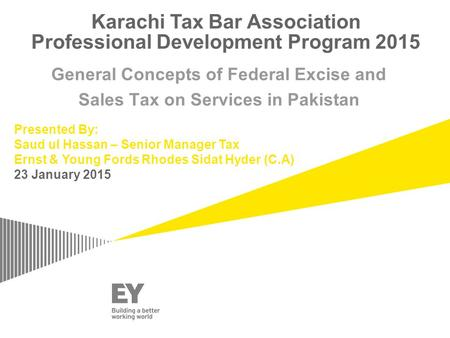 Karachi Tax Bar Association Professional Development Program 2015 General Concepts of Federal Excise and Sales Tax on Services in Pakistan Presented By: