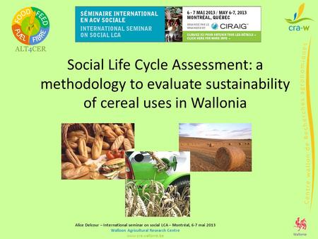 Alice Delcour – International seminar on social LCA – Montréal, 6-7 mai 2013 Walloon Agricultural Research Centre www.cra.wallonie.be Social Life Cycle.