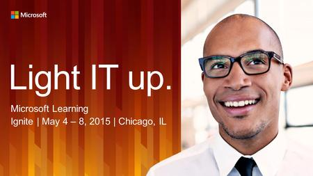Light IT up. Microsoft Learning Ignite | May 4 – 8, 2015 | Chicago, IL.