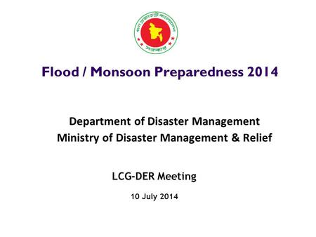 LCG-DER Meeting 10 July 2014 Flood / Monsoon Preparedness 2014 Department of Disaster Management Ministry of Disaster Management & Relief.