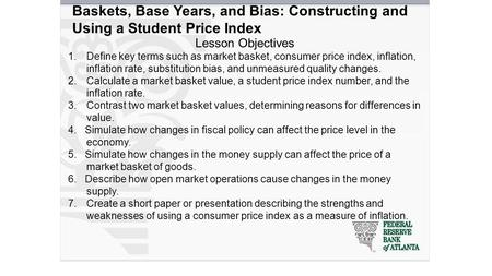 Baskets, Base Years, and Bias: Constructing and Using a Student Price Index Lesson Objectives 1.Define key terms such as market basket, consumer price.