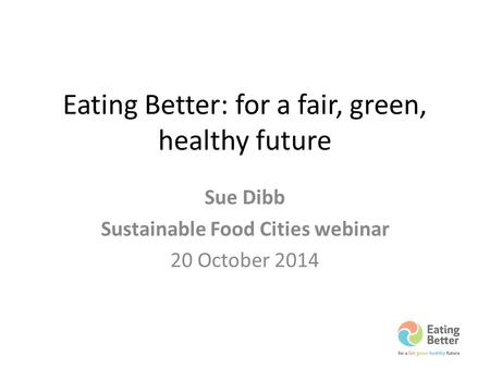 Eating Better: for a fair, green, healthy future Sue Dibb Sustainable Food Cities webinar 20 October 2014.