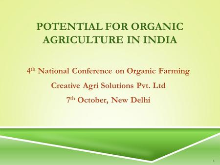 POTENTIAL FOR ORGANIC AGRICULTURE IN INDIA 4 th National Conference on Organic Farming Creative Agri Solutions Pvt. Ltd 7 th October, New Delhi 1.