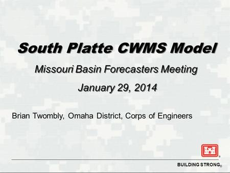 BUILDING STRONG ® South Platte CWMS Model Missouri Basin Forecasters Meeting January 29, 2014 South Platte CWMS Model Missouri Basin Forecasters Meeting.